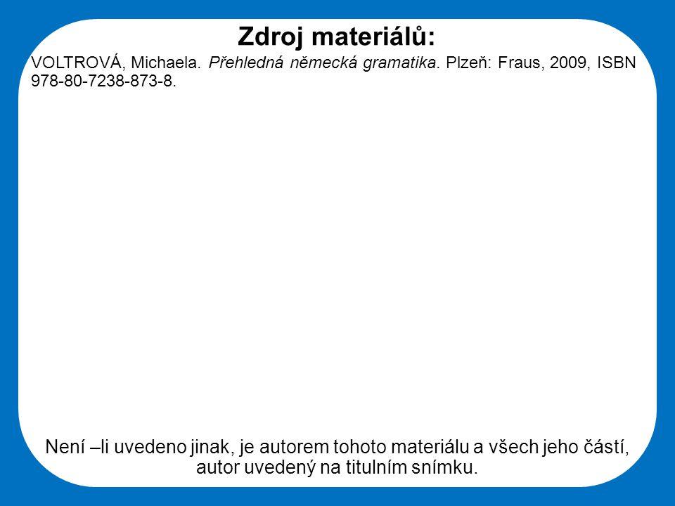 Zdroj materiálů: VOLTROVÁ, Michaela. Přehledná německá gramatika. Plzeň: Fraus, 2009, ISBN 978-80-7238-873-8.