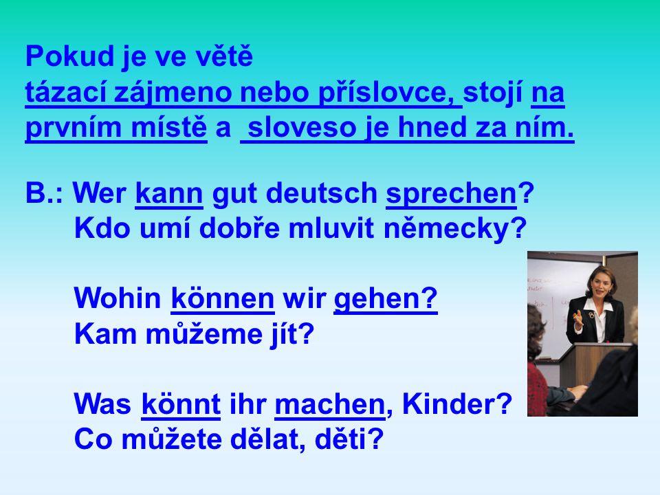 Pokud je ve větě tázací zájmeno nebo příslovce, stojí na prvním místě a sloveso je hned za ním. B.: Wer kann gut deutsch sprechen