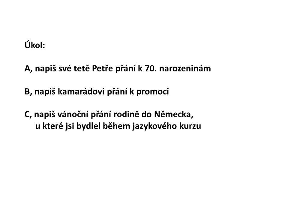 Úkol: A, napiš své tetě Petře přání k 70. narozeninám. B, napiš kamarádovi přání k promoci. C, napiš vánoční přání rodině do Německa,