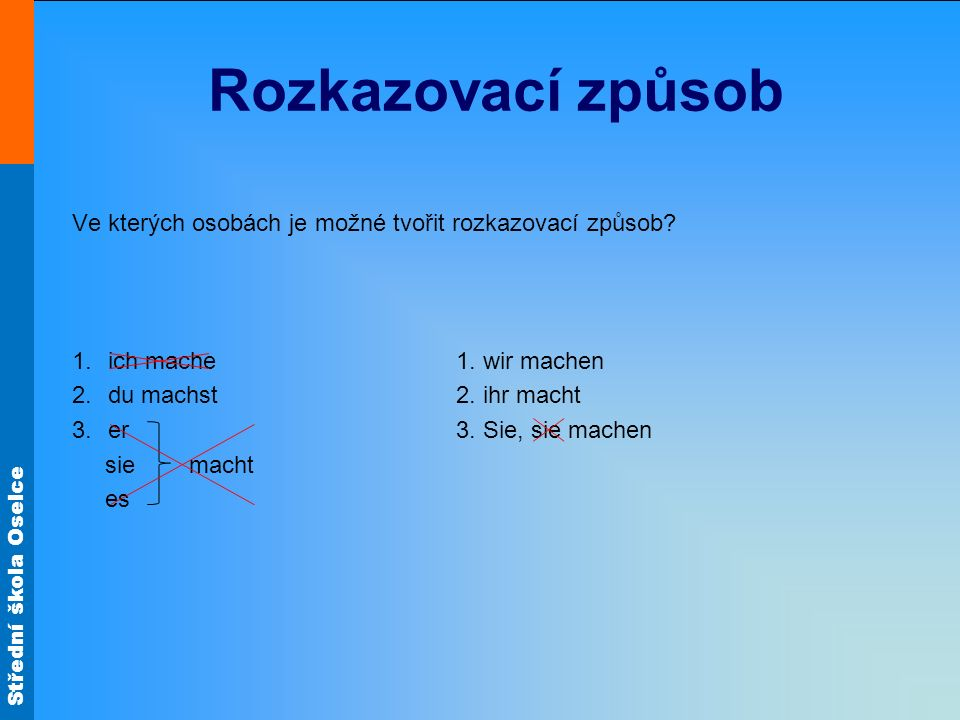Rozkazovací způsob Ve kterých osobách je možné tvořit rozkazovací způsob ich mache 1. wir machen.