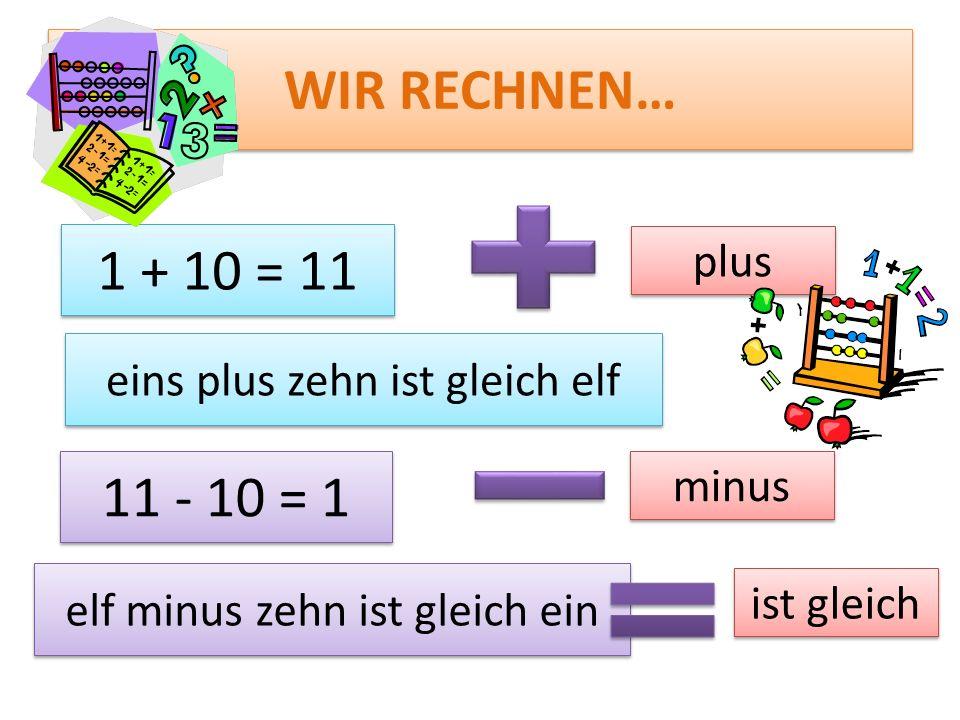 WIR RECHNEN… 1 + 10 = 11. plus. eins plus zehn ist gleich elf. 11 - 10 = 1. minus. elf minus zehn ist gleich ein.