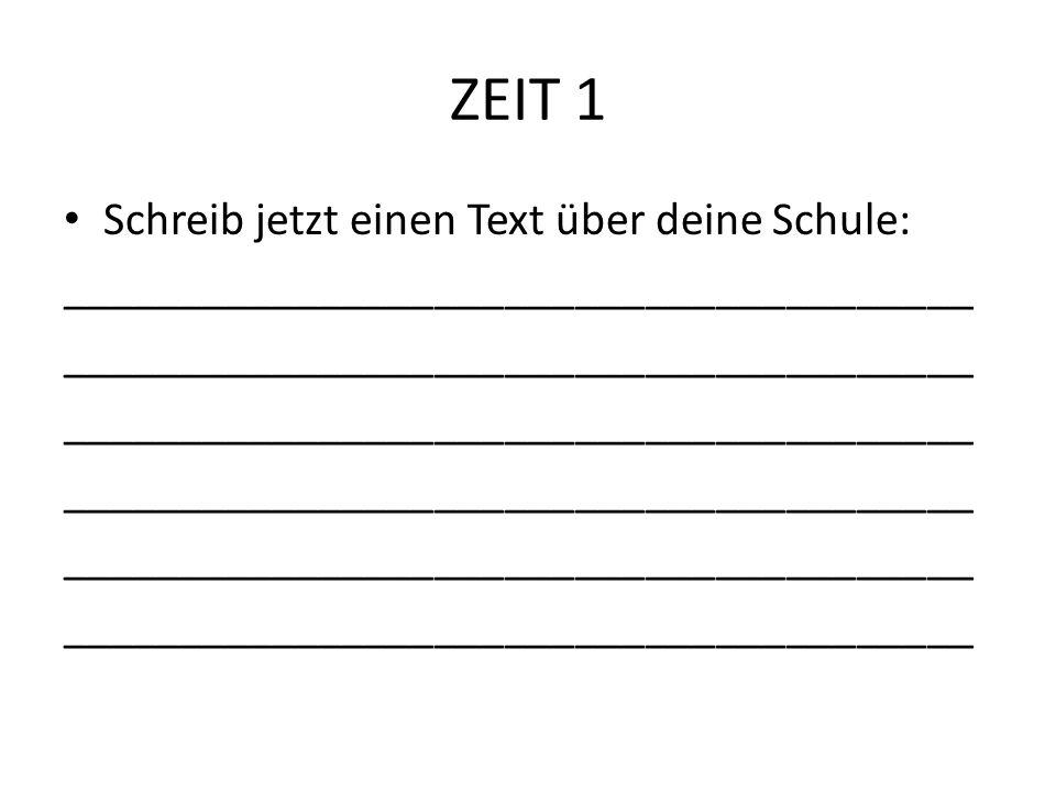 ZEIT 1 Schreib jetzt einen Text über deine Schule: