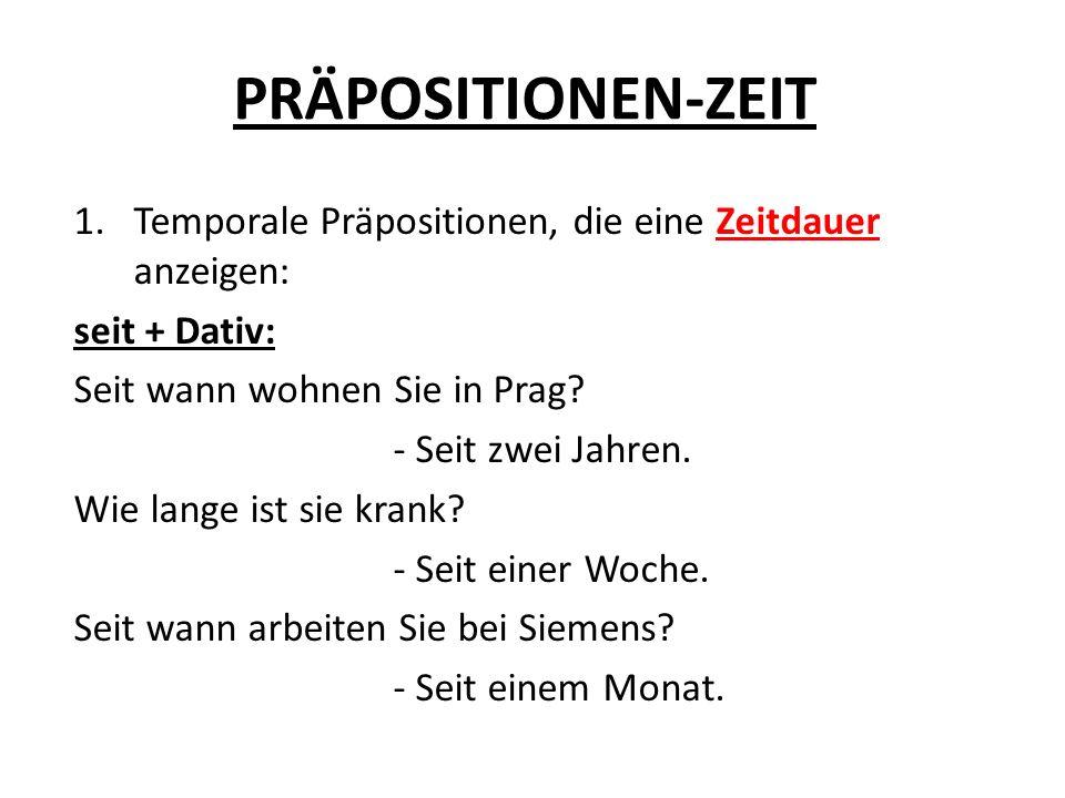 PRÄPOSITIONEN-ZEIT Temporale Präpositionen, die eine Zeitdauer anzeigen: seit + Dativ: Seit wann wohnen Sie in Prag