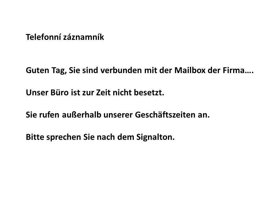 Telefonní záznamník Guten Tag, Sie sind verbunden mit der Mailbox der Firma…. Unser Büro ist zur Zeit nicht besetzt.