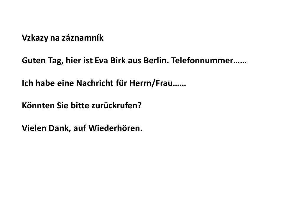 Vzkazy na záznamník Guten Tag, hier ist Eva Birk aus Berlin. Telefonnummer…… Ich habe eine Nachricht für Herrn/Frau……