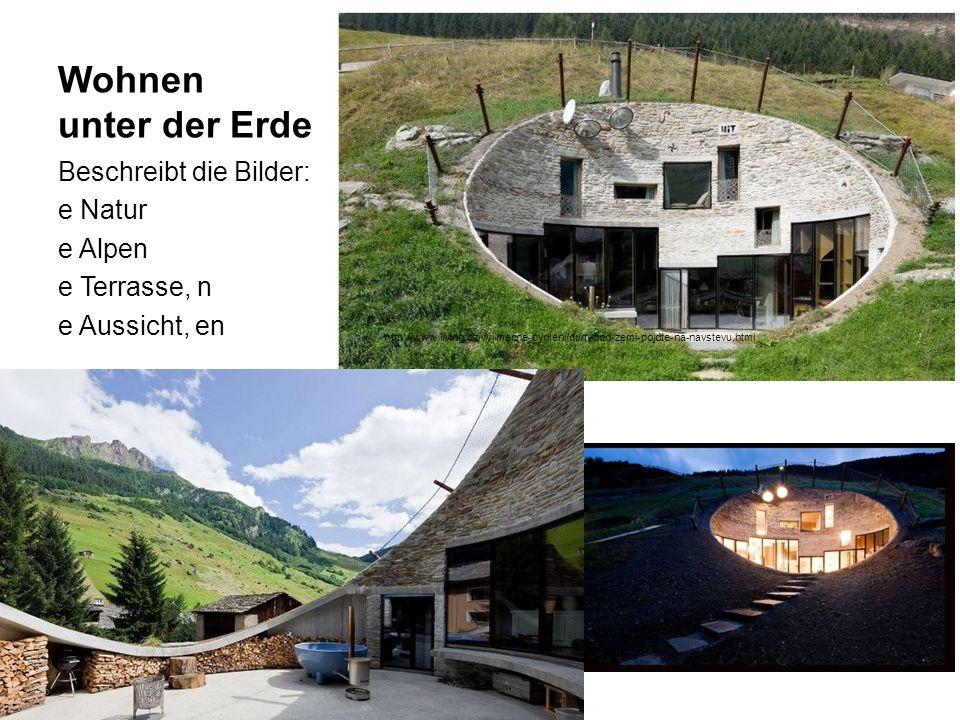 Wohnen unter der Erde Beschreibt die Bilder: e Natur e Alpen