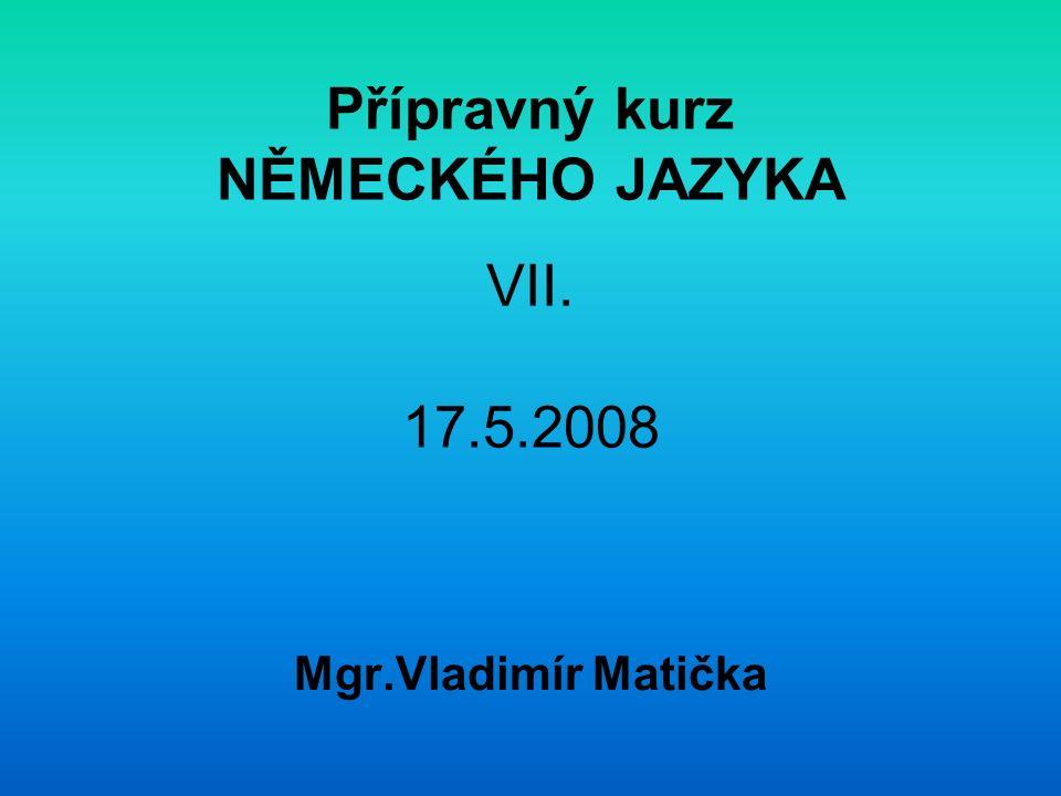 Přípravný kurz NĚMECKÉHO JAZYKA VII. 17.5.2008
