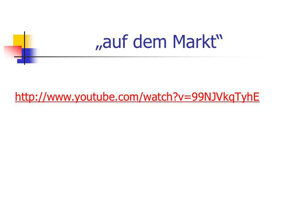 """auf dem Markt http://www.youtube.com/watch v=99NJVkqTyhE"