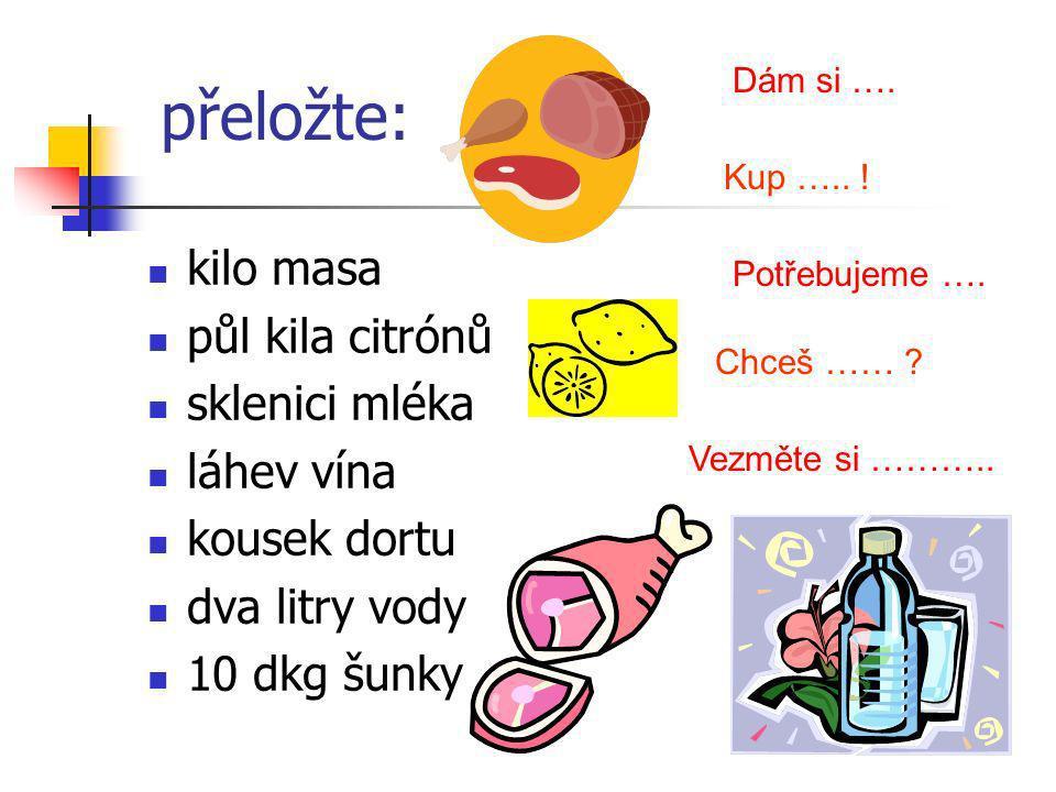 přeložte: kilo masa půl kila citrónů sklenici mléka láhev vína