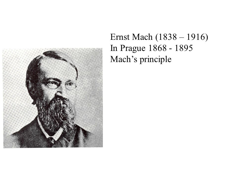 Ernst Mach (1838 – 1916) In Prague 1868 - 1895 Mach's principle