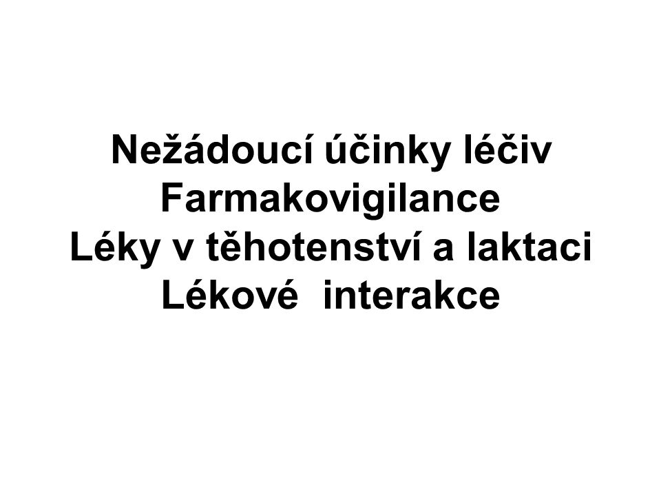 Nežádoucí účinky léčiv Farmakovigilance Léky v těhotenství a laktaci Lékové interakce