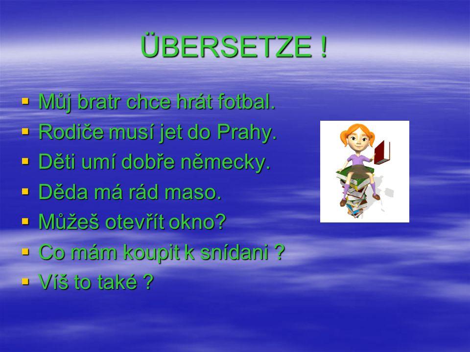 ÜBERSETZE ! Můj bratr chce hrát fotbal. Rodiče musí jet do Prahy.