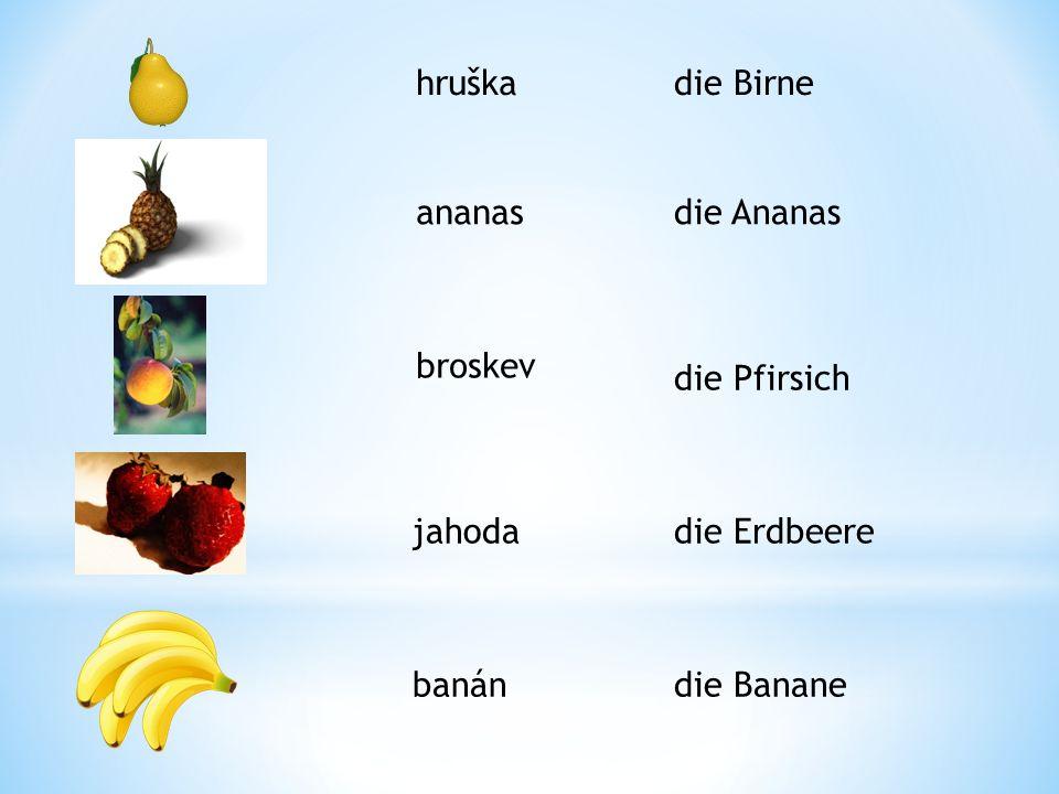 hruška die Birne ananas die Ananas broskev die Pfirsich jahoda die Erdbeere banán die Banane