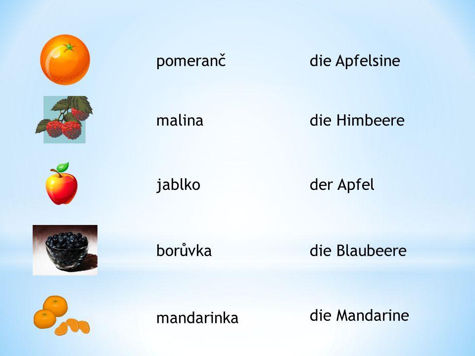 pomeranč die Apfelsine. malina. die Himbeere. jablko. der Apfel. borůvka. die Blaubeere. mandarinka.