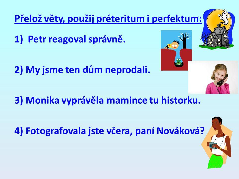 Přelož věty, použij préteritum i perfektum: