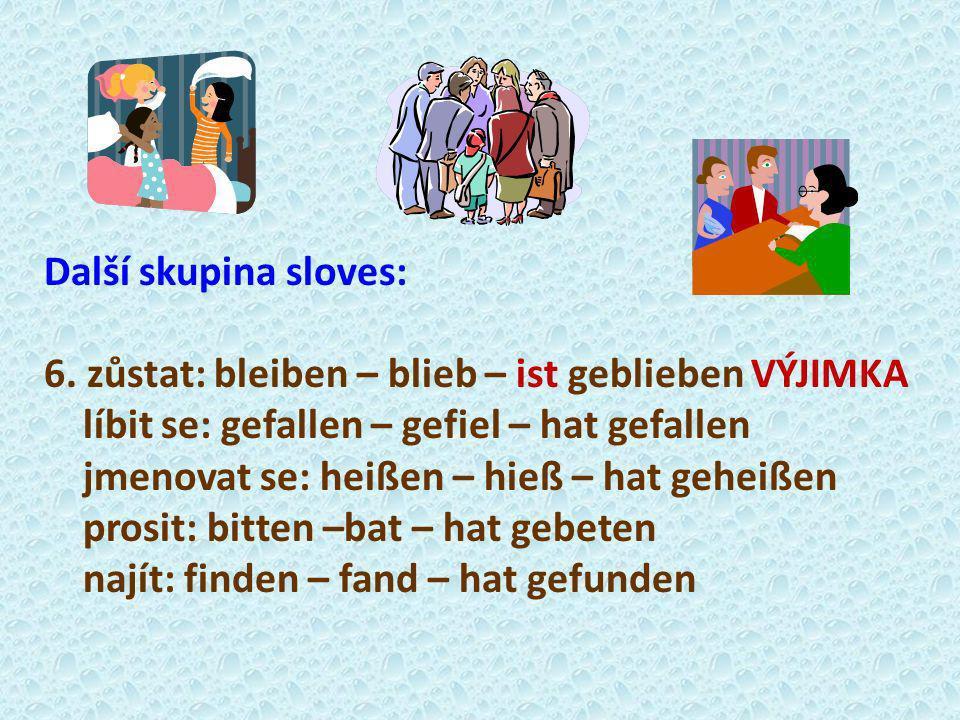 Další skupina sloves: 6. zůstat: bleiben – blieb – ist geblieben VÝJIMKA. líbit se: gefallen – gefiel – hat gefallen.