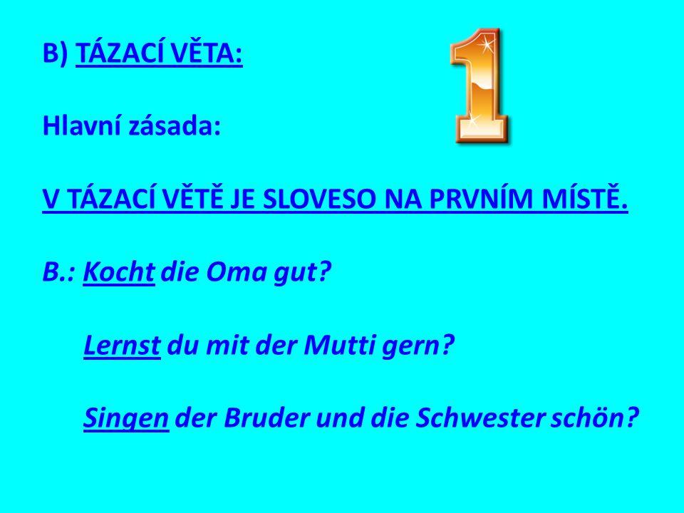 B) TÁZACÍ VĚTA: Hlavní zásada: V TÁZACÍ VĚTĚ JE SLOVESO NA PRVNÍM MÍSTĚ. B.: Kocht die Oma gut Lernst du mit der Mutti gern