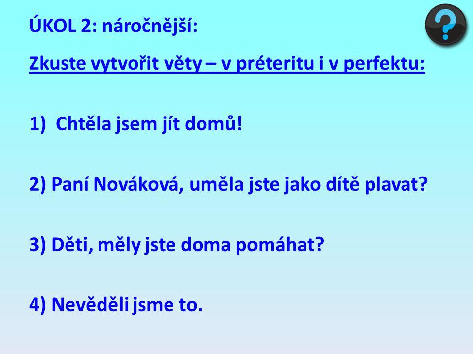 ÚKOL 2: náročnější: Zkuste vytvořit věty – v préteritu i v perfektu: Chtěla jsem jít domů! 2) Paní Nováková, uměla jste jako dítě plavat