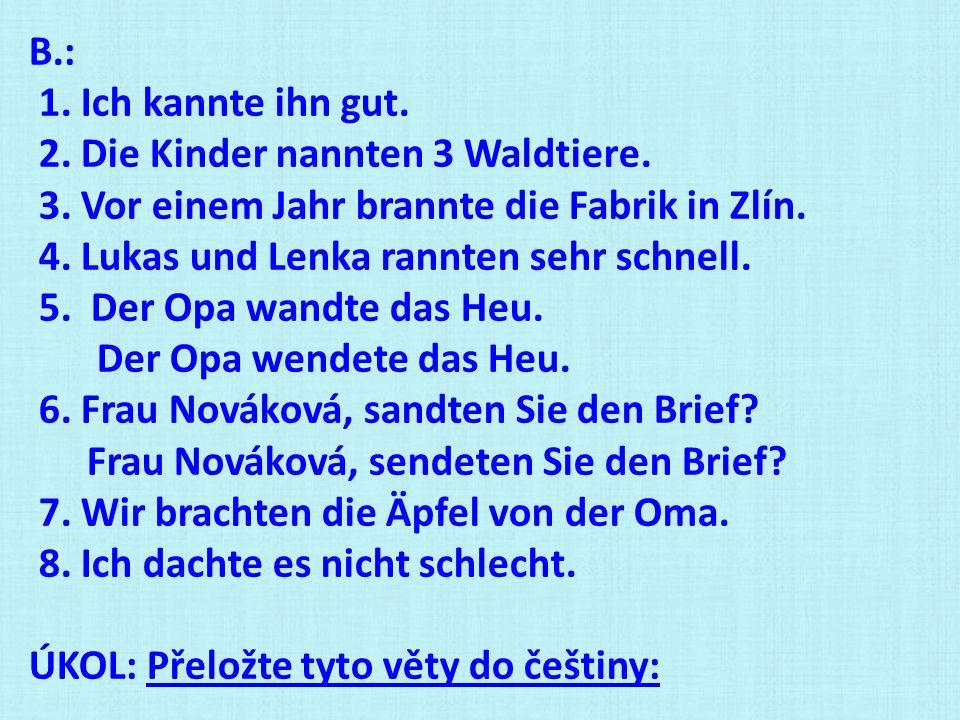 B.: 1. Ich kannte ihn gut. 2. Die Kinder nannten 3 Waldtiere. 3. Vor einem Jahr brannte die Fabrik in Zlín.