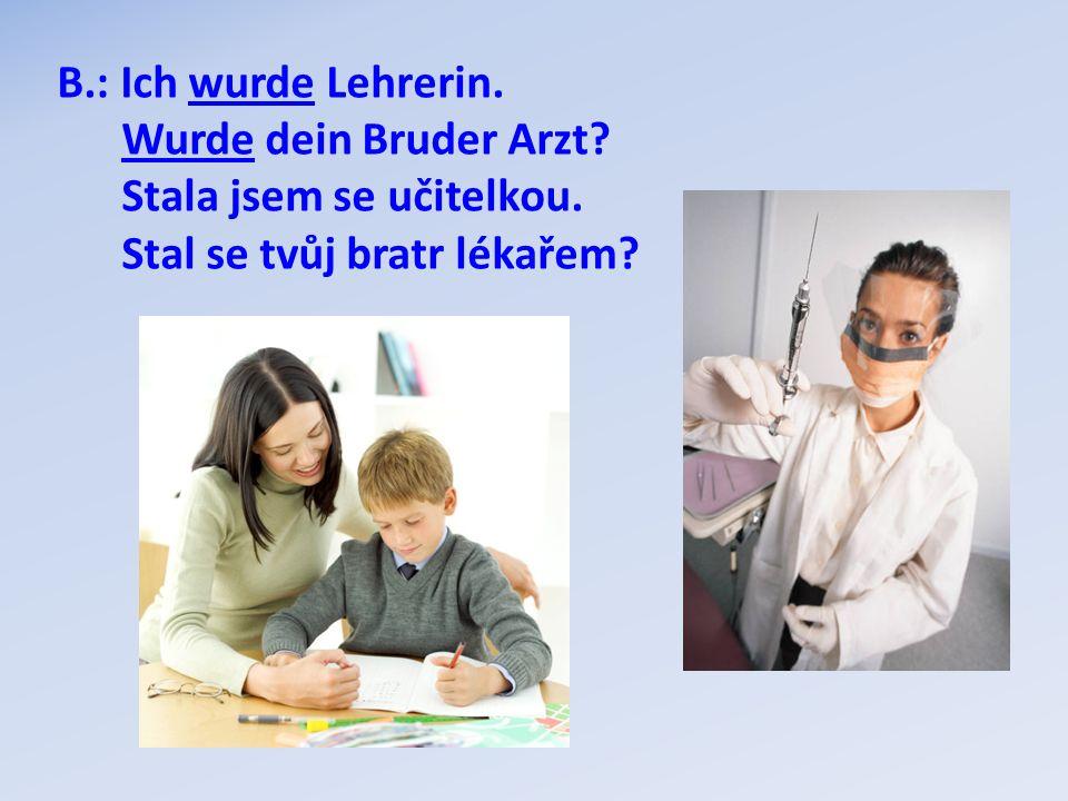 B.: Ich wurde Lehrerin. Wurde dein Bruder Arzt. Stala jsem se učitelkou.