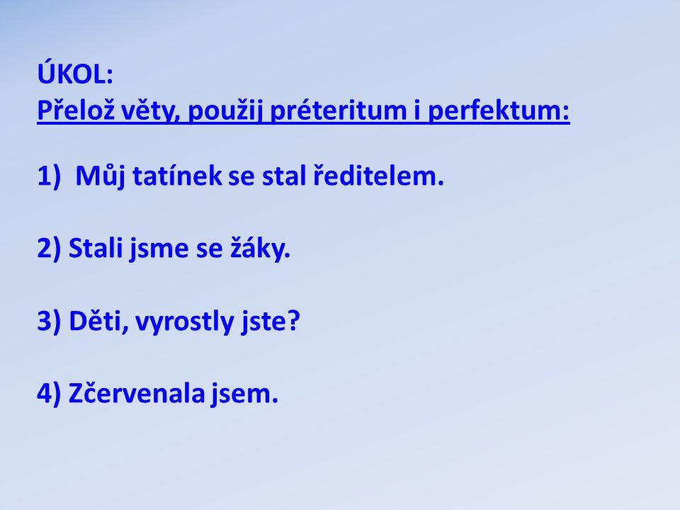 ÚKOL: Přelož věty, použij préteritum i perfektum: Můj tatínek se stal ředitelem. 2) Stali jsme se žáky.