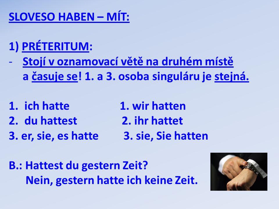 SLOVESO HABEN – MÍT: 1) PRÉTERITUM: Stojí v oznamovací větě na druhém místě. a časuje se! 1. a 3. osoba singuláru je stejná.