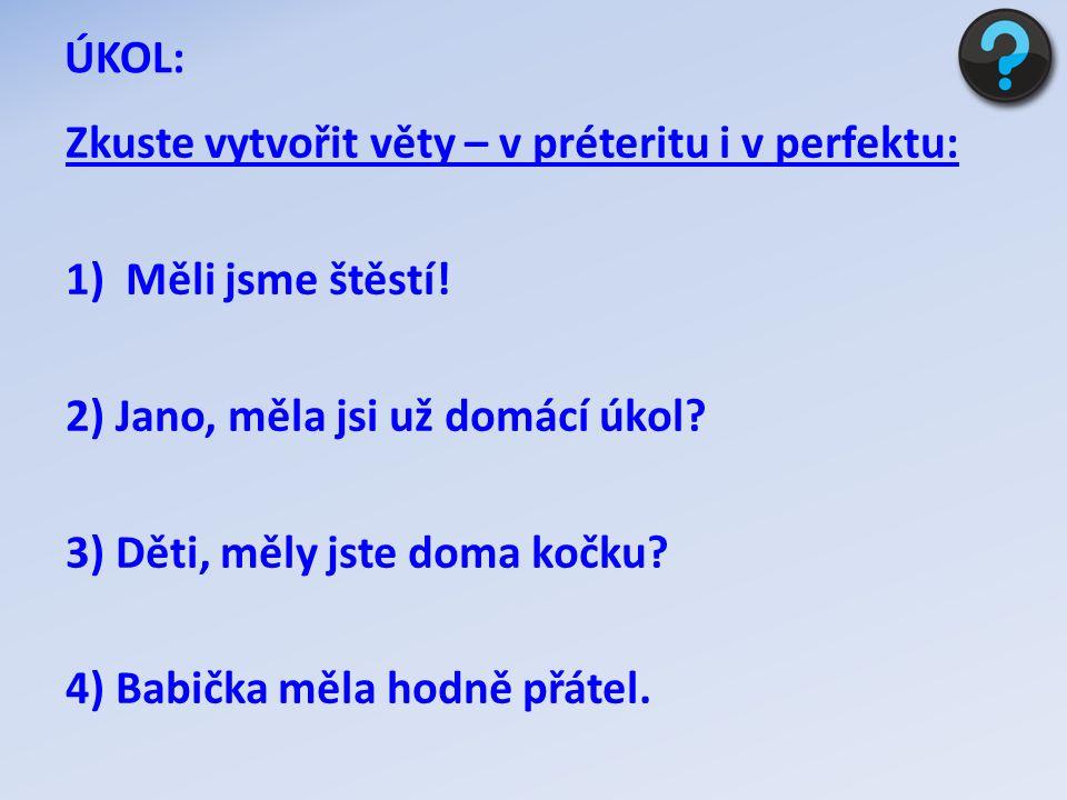 ÚKOL: Zkuste vytvořit věty – v préteritu i v perfektu: Měli jsme štěstí! 2) Jano, měla jsi už domácí úkol
