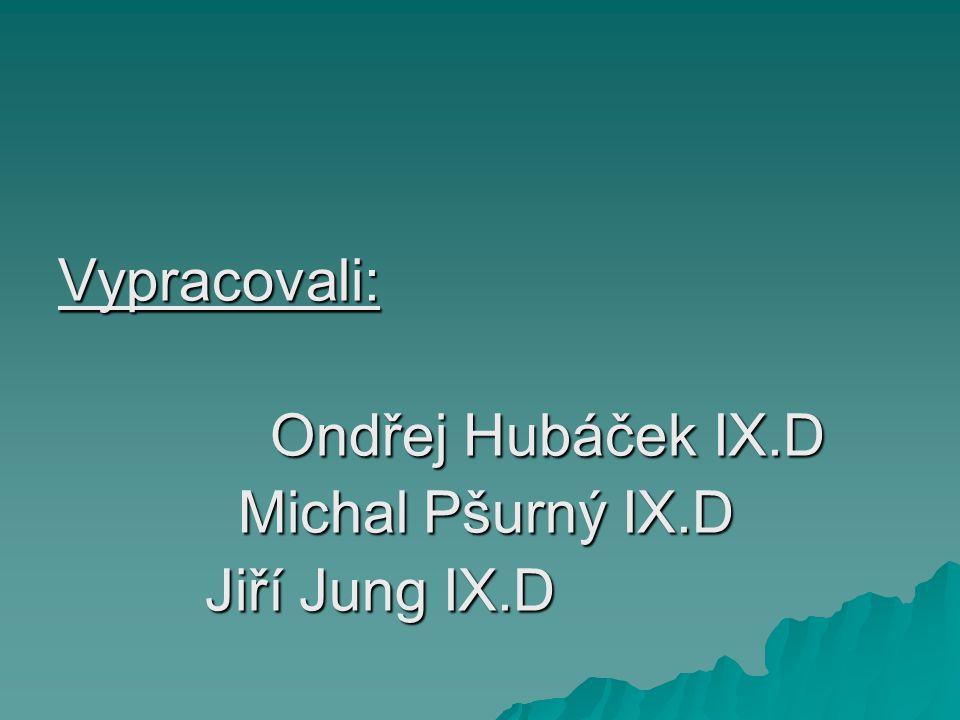 Vypracovali: Ondřej Hubáček IX.D Michal Pšurný IX.D Jiří Jung IX.D