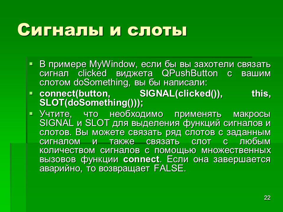 Сигналы и слоты В примере MyWindow, если бы вы захотели связать сигнал clicked виджета QPushButton с вашим слотом doSomething, вы бы написали: