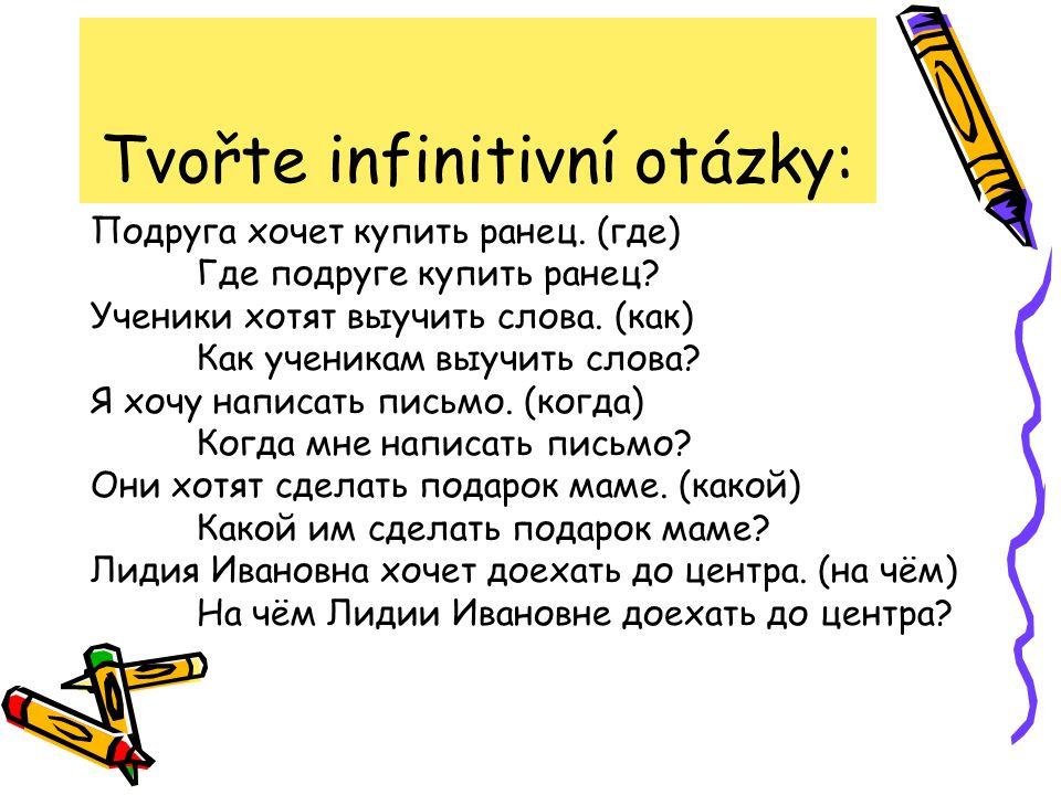 Tvořte infinitivní otázky: