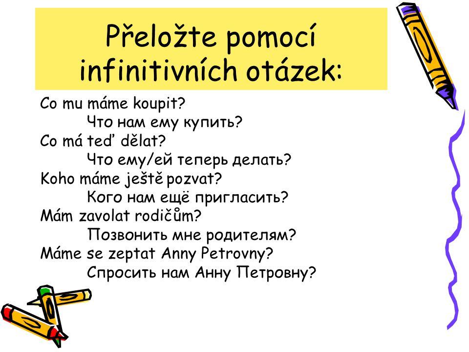 Přeložte pomocí infinitivních otázek: