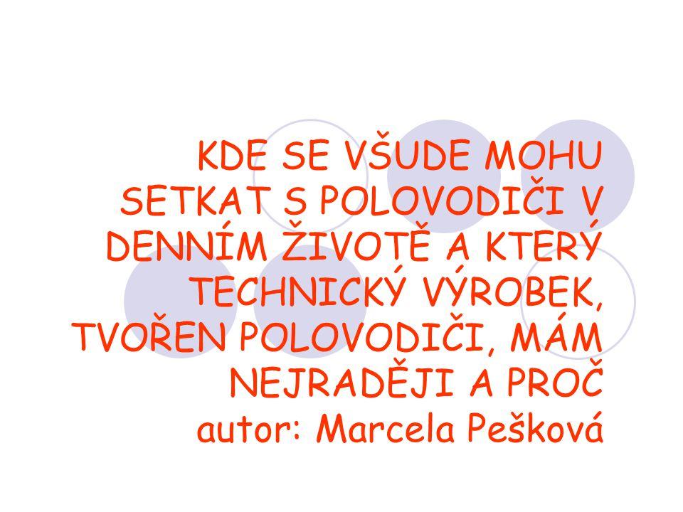 KDE SE VŠUDE MOHU SETKAT S POLOVODIČI V DENNÍM ŽIVOTĚ A KTERÝ TECHNICKÝ VÝROBEK, TVOŘEN POLOVODIČI, MÁM NEJRADĚJI A PROČ autor: Marcela Pešková