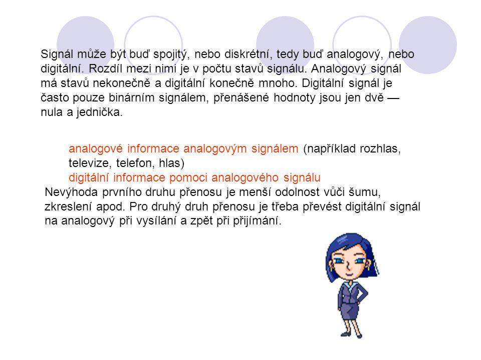 Signál může být buď spojitý, nebo diskrétní, tedy buď analogový, nebo digitální. Rozdíl mezi nimi je v počtu stavů signálu. Analogový signál má stavů nekonečně a digitální konečně mnoho. Digitální signál je často pouze binárním signálem, přenášené hodnoty jsou jen dvě — nula a jednička.