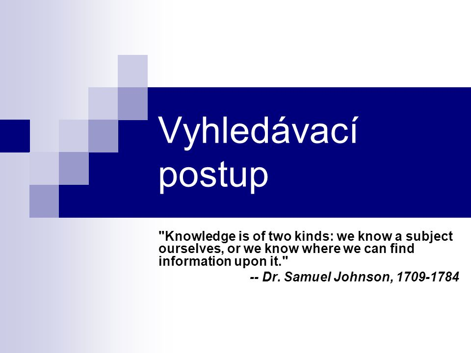 Vyhledávací postup Knowledge is of two kinds: we know a subject ourselves, or we know where we can find information upon it.