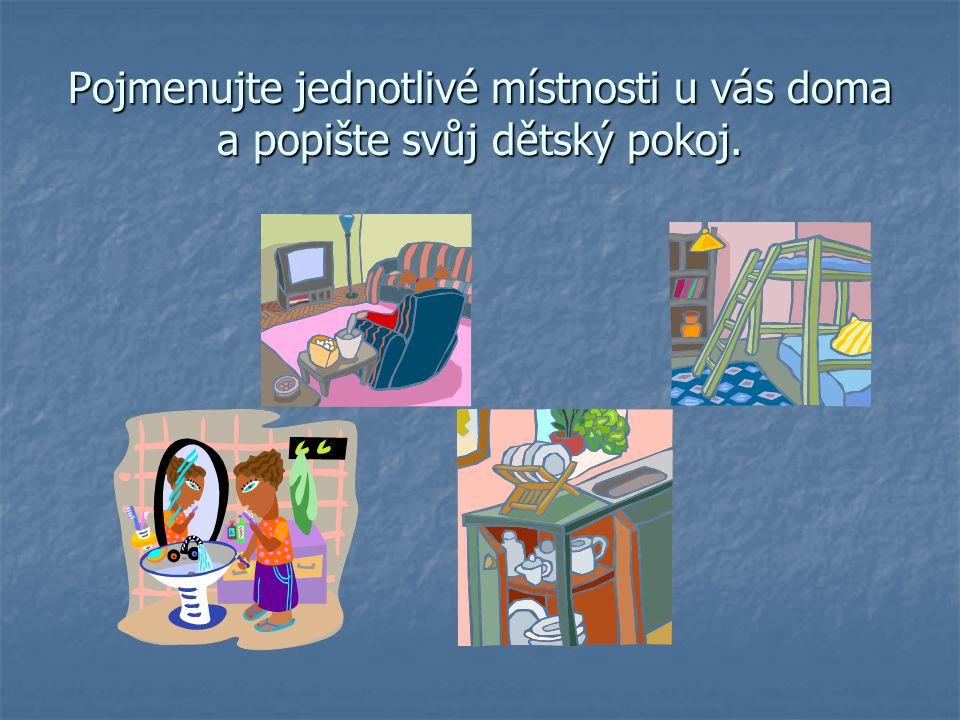Pojmenujte jednotlivé místnosti u vás doma a popište svůj dětský pokoj.