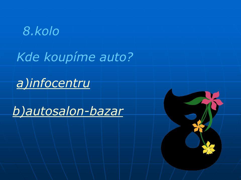 8.kolo Kde koupíme auto a)infocentru b)autosalon-bazar