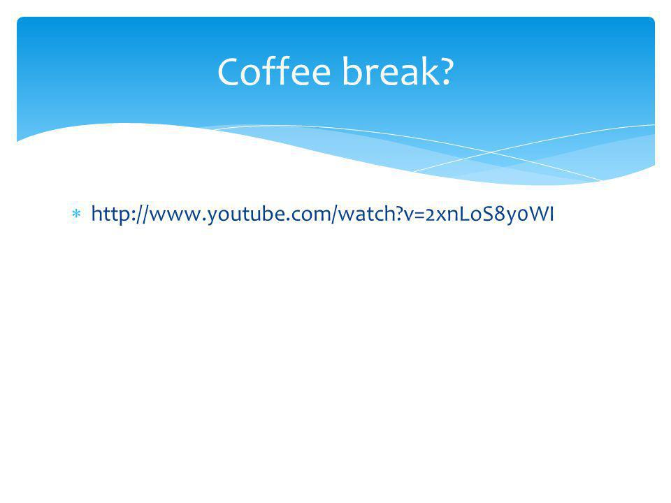 Coffee break http://www.youtube.com/watch v=2xnLoS8y0WI