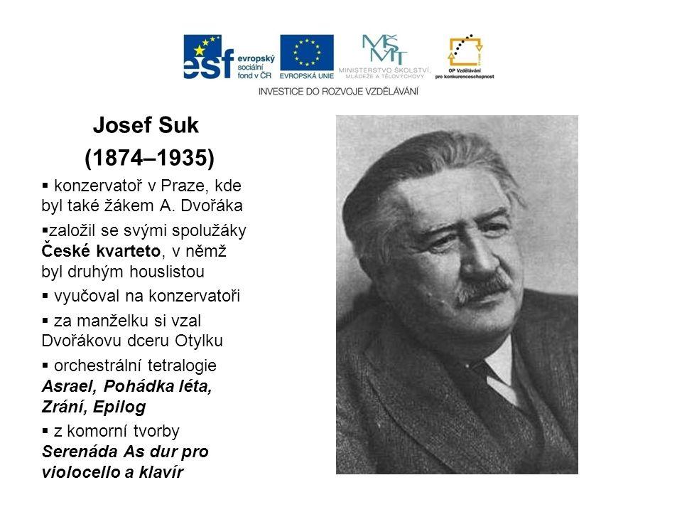 Josef Suk (1874–1935) konzervatoř v Praze, kde byl také žákem A. Dvořáka. založil se svými spolužáky České kvarteto, v němž byl druhým houslistou.