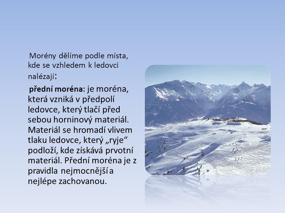 Morény dělíme podle místa, kde se vzhledem k ledovci nalézají: přední moréna: je moréna, která vzniká v předpolí ledovce, který tlačí před sebou horninový materiál.