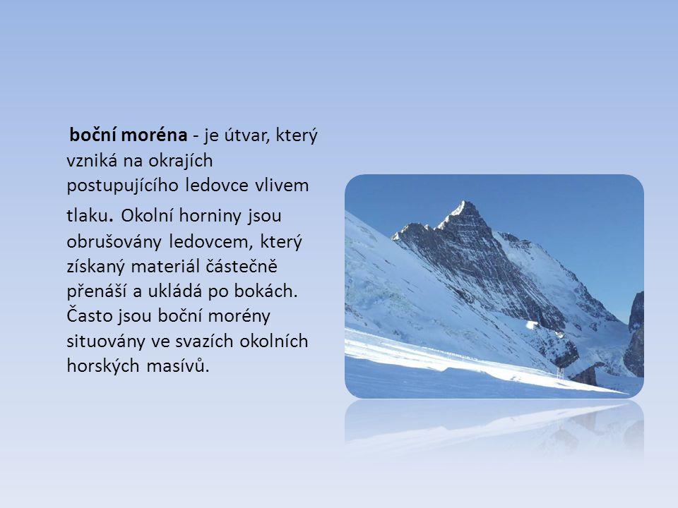 boční moréna - je útvar, který vzniká na okrajích postupujícího ledovce vlivem tlaku.