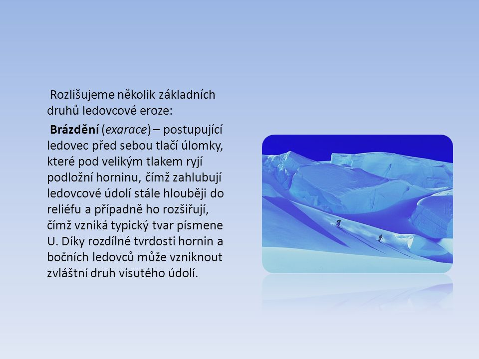 Rozlišujeme několik základních druhů ledovcové eroze: Brázdění (exarace) – postupující ledovec před sebou tlačí úlomky, které pod velikým tlakem ryjí podložní horninu, čímž zahlubují ledovcové údolí stále hlouběji do reliéfu a případně ho rozšiřují, čímž vzniká typický tvar písmene U.