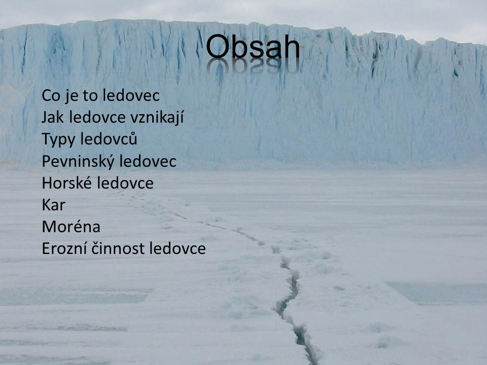 Obsah Co je to ledovec Jak ledovce vznikají Typy ledovců Pevninský ledovec Horské ledovce Kar Moréna Erozní činnost ledovce