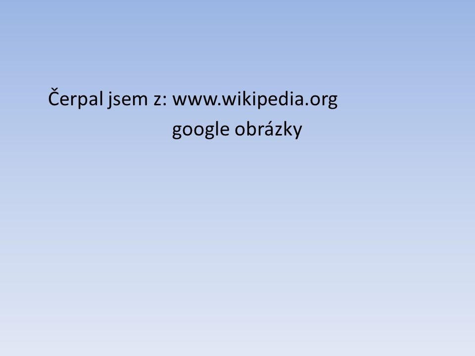 Čerpal jsem z: www.wikipedia.org google obrázky