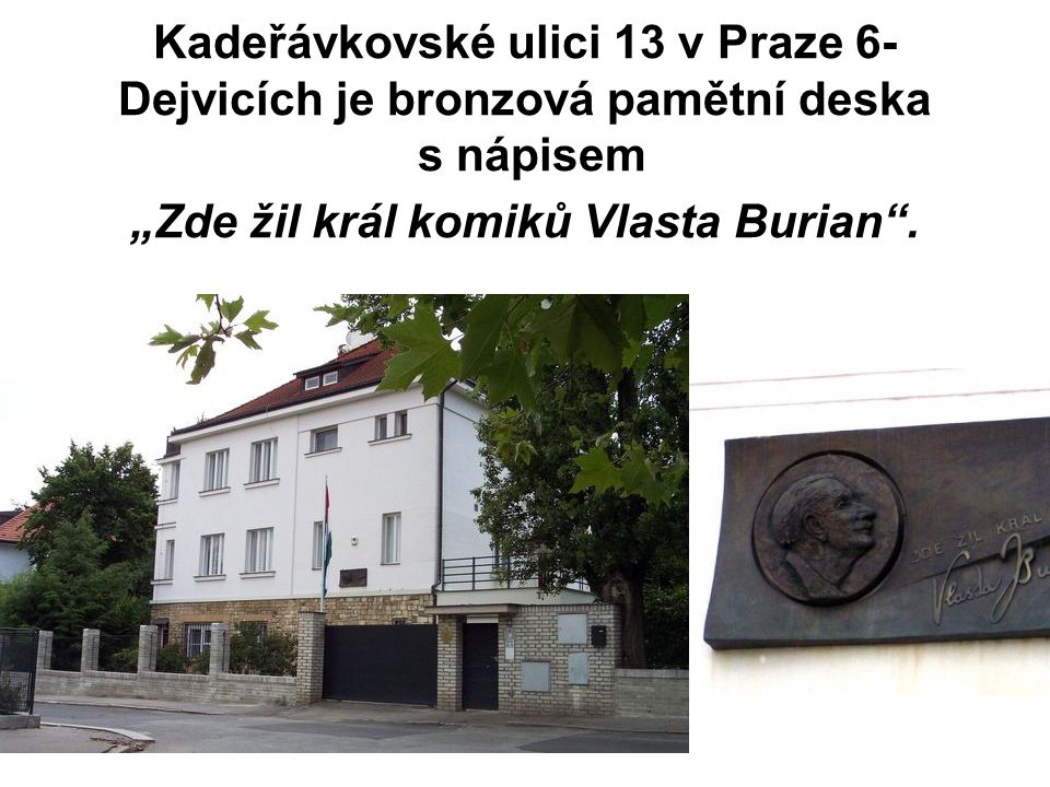 """Kadeřávkovské ulici 13 v Praze 6-Dejvicích je bronzová pamětní deska s nápisem """"Zde žil král komiků Vlasta Burian ."""