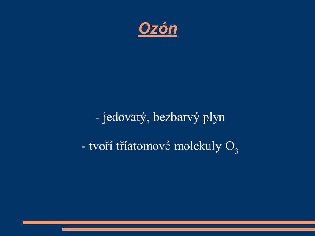 - jedovatý, bezbarvý plyn - tvoří tříatomové molekuly O3