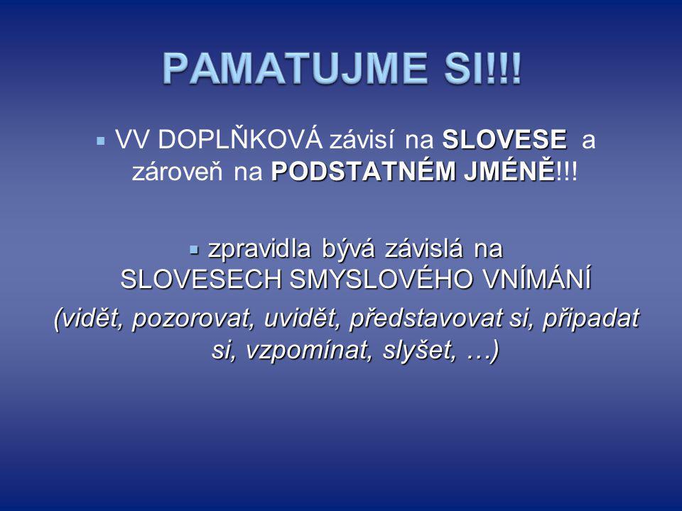 PAMATUJME SI!!! VV DOPLŇKOVÁ závisí na SLOVESE a zároveň na PODSTATNÉM JMÉNĚ!!!