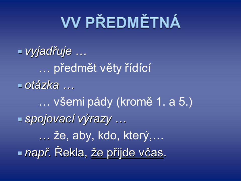 VV PŘEDMĚTNÁ vyjadřuje … … předmět věty řídící otázka …