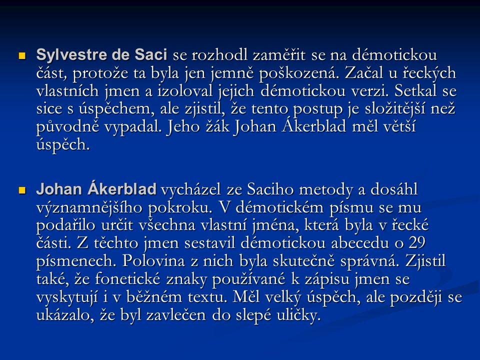 Sylvestre de Saci se rozhodl zaměřit se na démotickou část, protože ta byla jen jemně poškozená. Začal u řeckých vlastních jmen a izoloval jejich démotickou verzi. Setkal se sice s úspěchem, ale zjistil, že tento postup je složitější než původně vypadal. Jeho žák Johan Ákerblad měl větší úspěch.