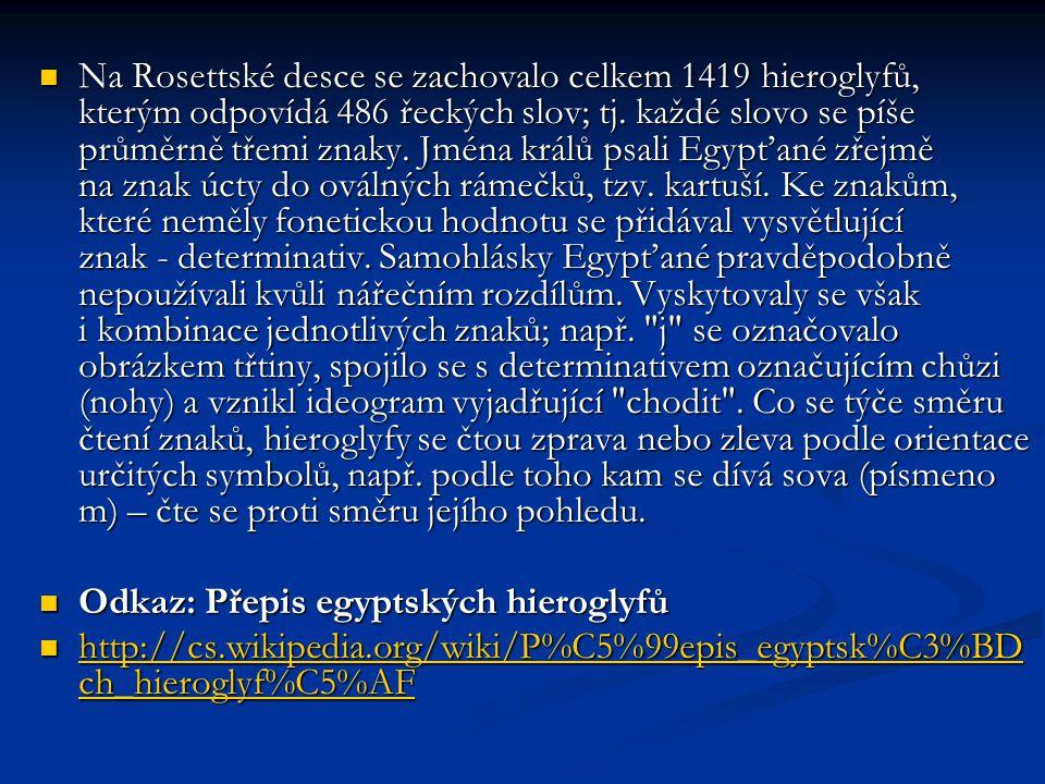 Na Rosettské desce se zachovalo celkem 1419 hieroglyfů, kterým odpovídá 486 řeckých slov; tj. každé slovo se píše průměrně třemi znaky. Jména králů psali Egypťané zřejmě na znak úcty do oválných rámečků, tzv. kartuší. Ke znakům, které neměly fonetickou hodnotu se přidával vysvětlující znak - determinativ. Samohlásky Egypťané pravděpodobně nepoužívali kvůli nářečním rozdílům. Vyskytovaly se však i kombinace jednotlivých znaků; např. j se označovalo obrázkem třtiny, spojilo se s determinativem označujícím chůzi (nohy) a vznikl ideogram vyjadřující chodit . Co se týče směru čtení znaků, hieroglyfy se čtou zprava nebo zleva podle orientace určitých symbolů, např. podle toho kam se dívá sova (písmeno m) – čte se proti směru jejího pohledu.