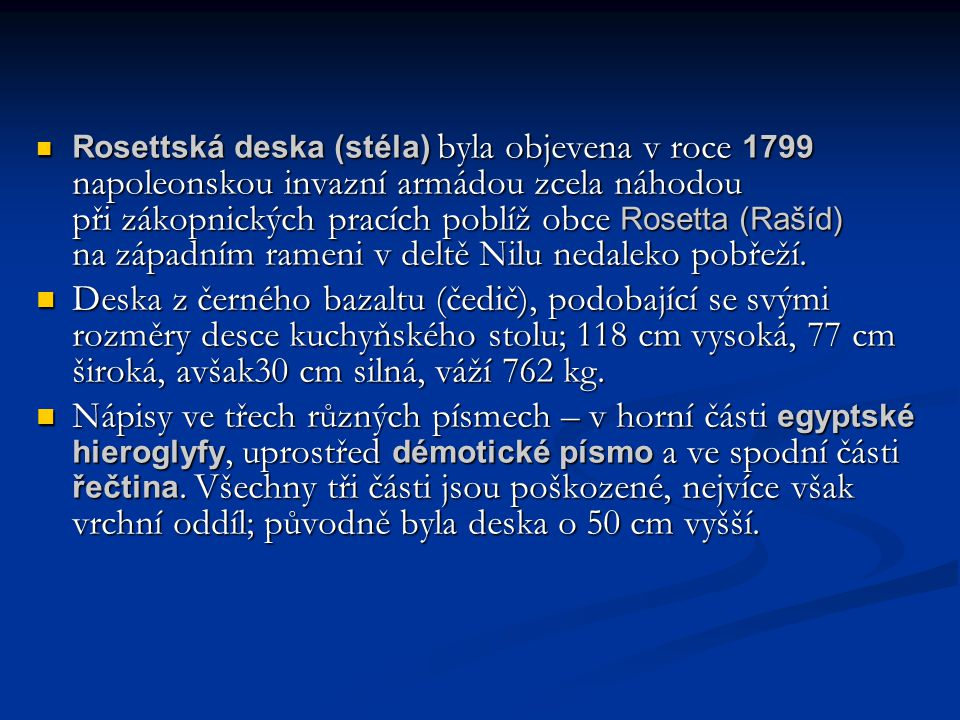 Rosettská deska (stéla) byla objevena v roce 1799 napoleonskou invazní armádou zcela náhodou při zákopnických pracích poblíž obce Rosetta (Rašíd) na západním rameni v deltě Nilu nedaleko pobřeží.